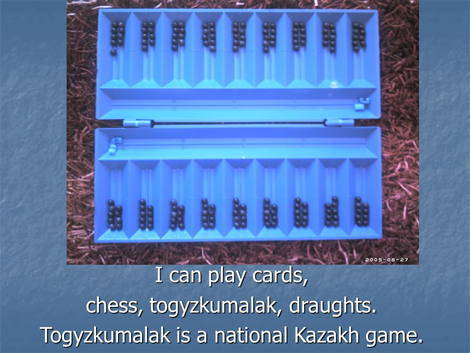 I can play cards, chess, togyzkumalak, draughts. Togyzkumalak is a national Kazakh game.