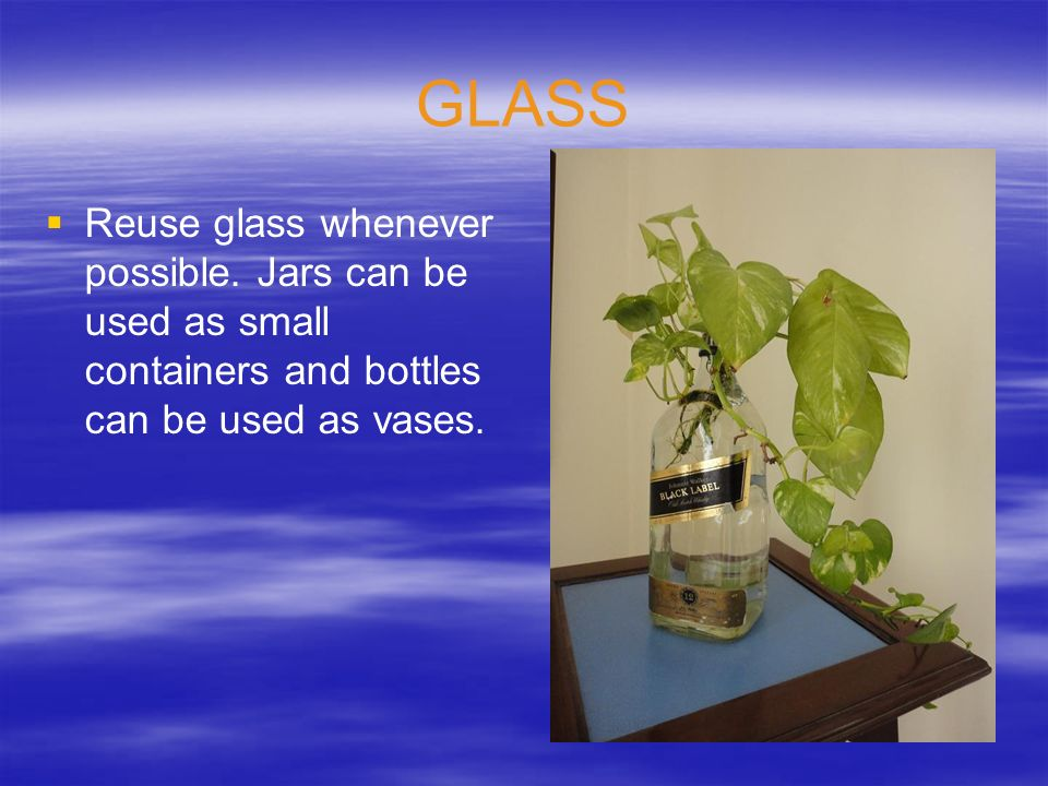 GLASS Reuse glass whenever possible. Jars can be used as small containers and bottles can be used as vases.