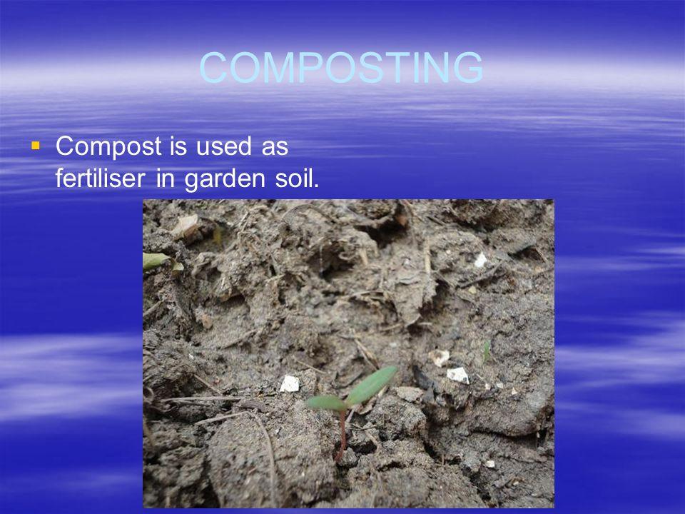 COMPOSTING Compost is used as fertiliser in garden soil.
