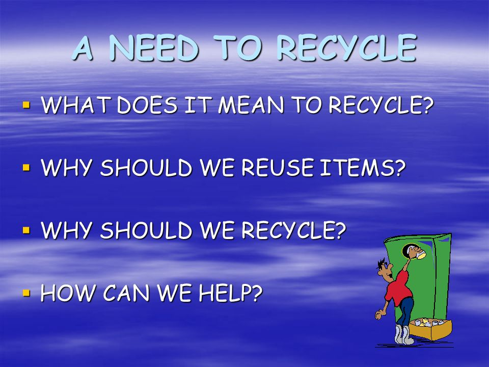 A NEED TO RECYCLE WHAT DOES IT MEAN TO RECYCLE? WHAT DOES IT MEAN TO RECYCLE? WHY SHOULD WE REUSE ITEMS? WHY SHOULD WE REUSE ITEMS? WHY SHOULD WE RECY