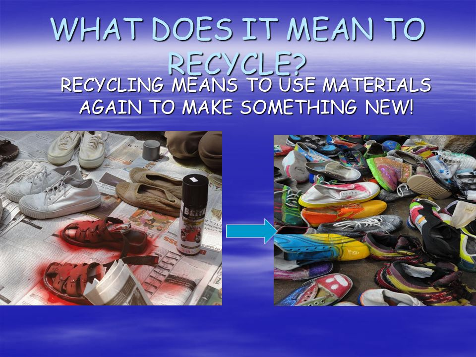 WHAT DOES IT MEAN TO RECYCLE? RECYCLING MEANS TO USE MATERIALS AGAIN TO MAKE SOMETHING NEW!
