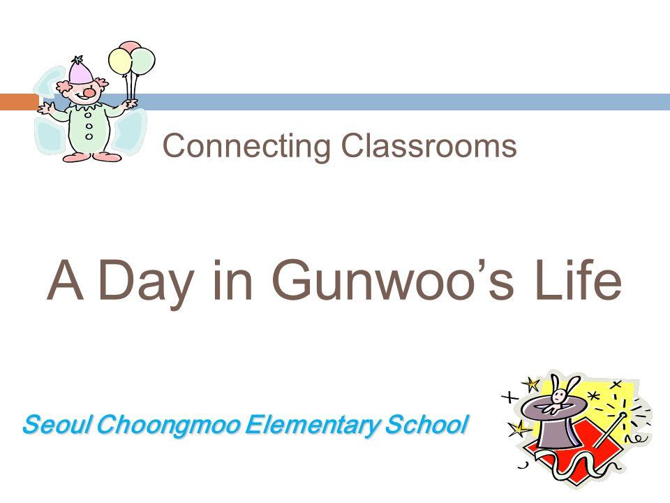 Connecting Classrooms A Day in Gunwoos Life Seoul Choongmoo Elementary School Seoul Choongmoo Elementary School