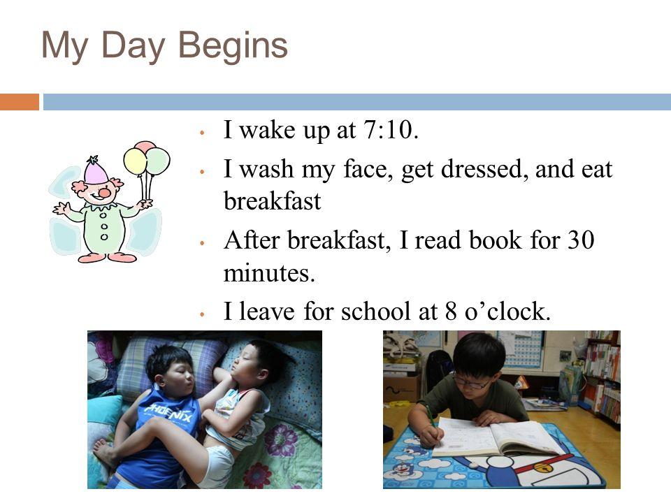 My Day Begins I wake up at 7:10.