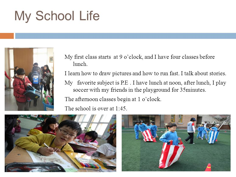 My School Life My first class starts at 9 oclock, and I have four classes before lunch. I learn how to draw pictures and how to run fast. I talk about