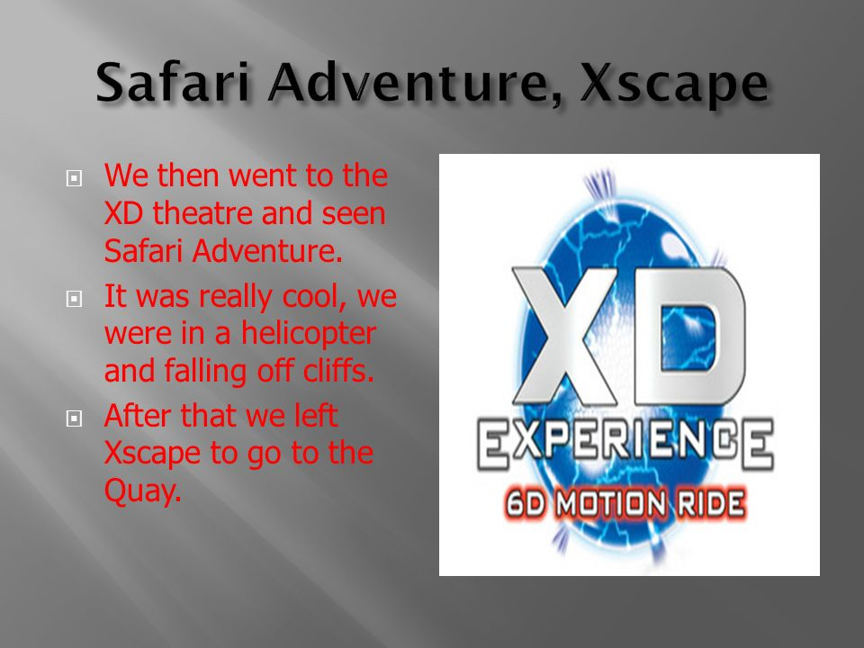 We then went to the XD theatre and seen Safari Adventure. It was really cool, we were in a helicopter and falling off cliffs. After that we left Xscap
