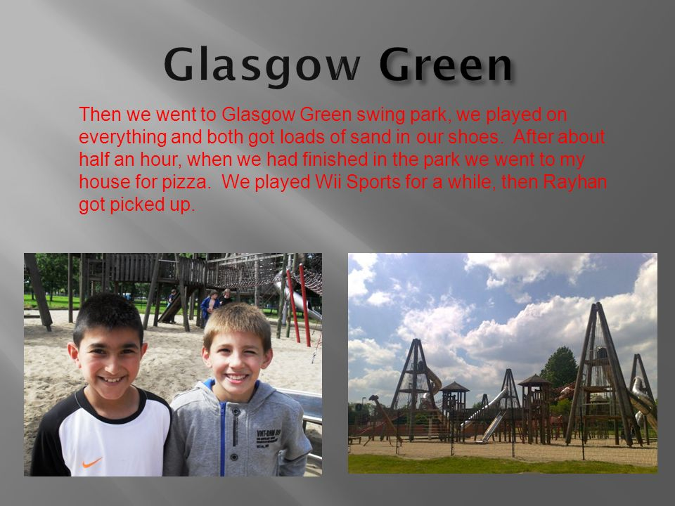 Then we went to Glasgow Green swing park, we played on everything and both got loads of sand in our shoes. After about half an hour, when we had finis