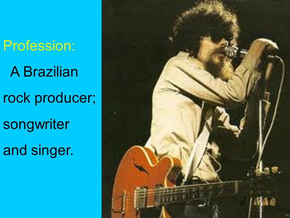 Profession: A Brazilian rock producer; songwriter and singer.