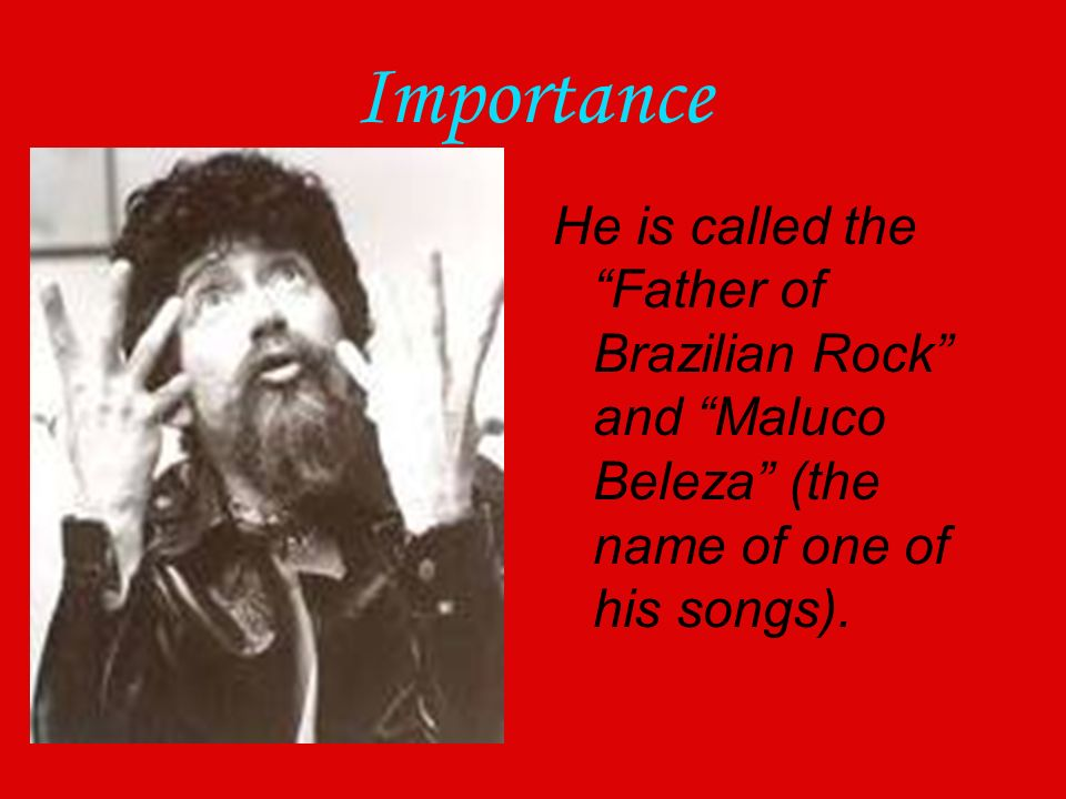 Importance He is called the Father of Brazilian Rock and Maluco Beleza (the name of one of his songs).