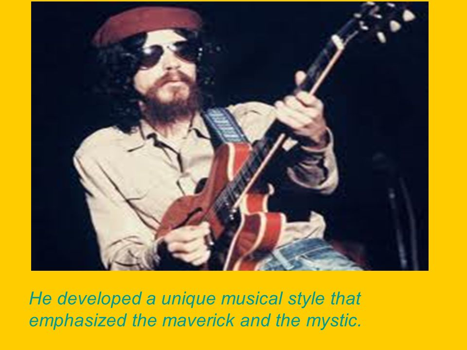 He developed a unique musical style that emphasized the maverick and the mystic.