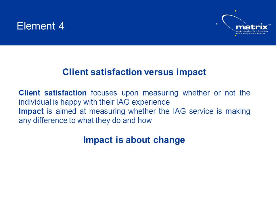 Element 4 Client satisfaction versus impact Client satisfaction focuses upon measuring whether or not the individual is happy with their IAG experienc