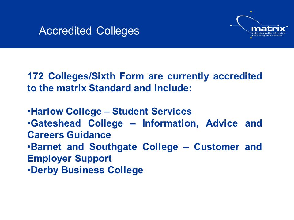 Accredited Colleges 172 Colleges/Sixth Form are currently accredited to the matrix Standard and include: Harlow College – Student Services Gateshead C