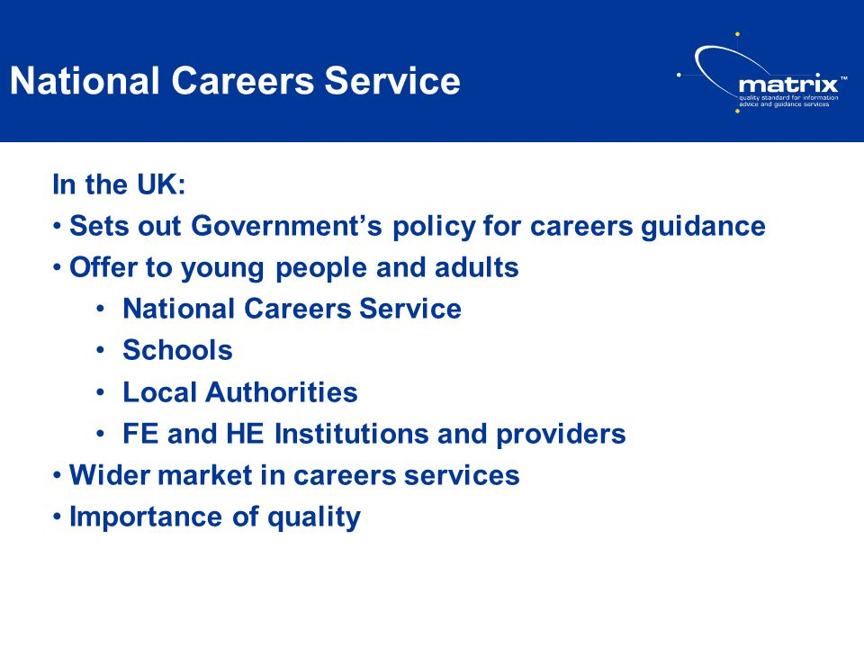 National Careers Service In the UK: Sets out Governments policy for careers guidance Offer to young people and adults National Careers Service Schools