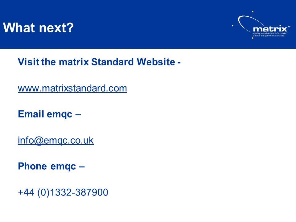 What next? Visit the matrix Standard Website - www.matrixstandard.com Email emqc – info@emqc.co.uk Phone emqc – +44 (0)1332-387900