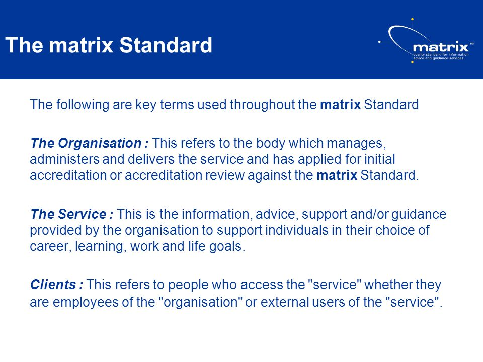 The matrix Standard The following are key terms used throughout the matrix Standard The Organisation : This refers to the body which manages, administ