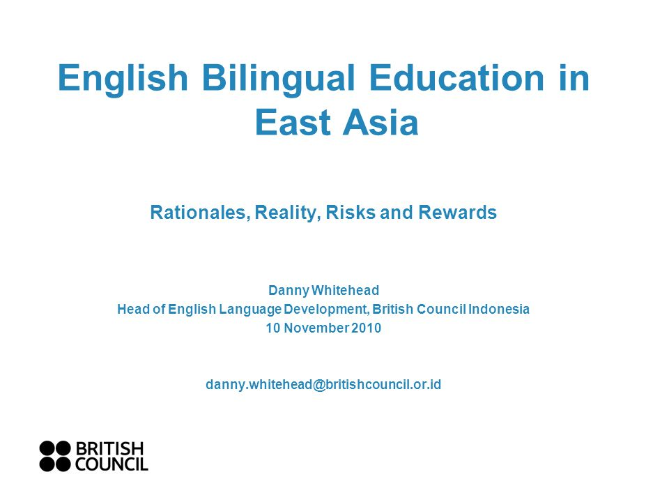 English Bilingual Education in East Asia Rationales, Reality, Risks and Rewards Danny Whitehead Head of English Language Development, British Council Indonesia 10 November 2010 danny.whitehead@britishcouncil.or.id