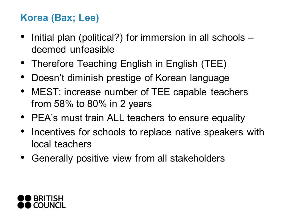 Korea (Bax; Lee) Initial plan (political?) for immersion in all schools – deemed unfeasible Therefore Teaching English in English (TEE) Doesnt diminish prestige of Korean language MEST: increase number of TEE capable teachers from 58% to 80% in 2 years PEAs must train ALL teachers to ensure equality Incentives for schools to replace native speakers with local teachers Generally positive view from all stakeholders
