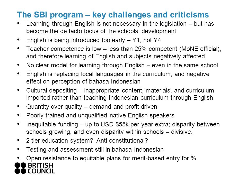 The SBI program – key challenges and criticisms Learning through English is not necessary in the legislation – but has become the de facto focus of the schools development English is being introduced too early – Y1, not Y4 Teacher competence is low – less than 25% competent (MoNE official), and therefore learning of English and subjects negatively affected No clear model for learning through English – even in the same school English is replacing local languages in the curriculum, and negative effect on perception of bahasa Indonesian Cultural depositing – inappropriate content, materials, and curriculum imported rather than teaching Indonesian curriculum through English Quantity over quality – demand and profit driven Poorly trained and unqualified native English speakers Inequitable funding – up to USD $55k per year extra; disparity between schools growing, and even disparity within schools – divisive.
