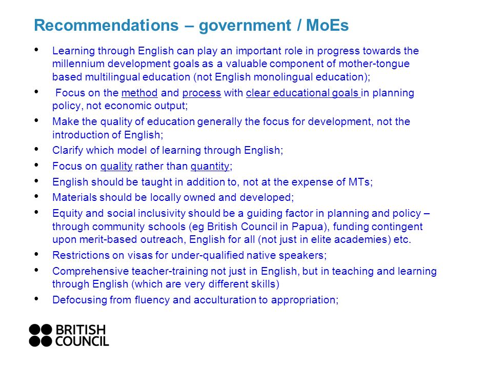 Recommendations – government / MoEs Learning through English can play an important role in progress towards the millennium development goals as a valuable component of mother-tongue based multilingual education (not English monolingual education); Focus on the method and process with clear educational goals in planning policy, not economic output; Make the quality of education generally the focus for development, not the introduction of English; Clarify which model of learning through English; Focus on quality rather than quantity; English should be taught in addition to, not at the expense of MTs; Materials should be locally owned and developed; Equity and social inclusivity should be a guiding factor in planning and policy – through community schools (eg British Council in Papua), funding contingent upon merit-based outreach, English for all (not just in elite academies) etc.