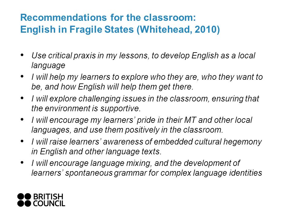 Recommendations for the classroom: English in Fragile States (Whitehead, 2010) Use critical praxis in my lessons, to develop English as a local language I will help my learners to explore who they are, who they want to be, and how English will help them get there.