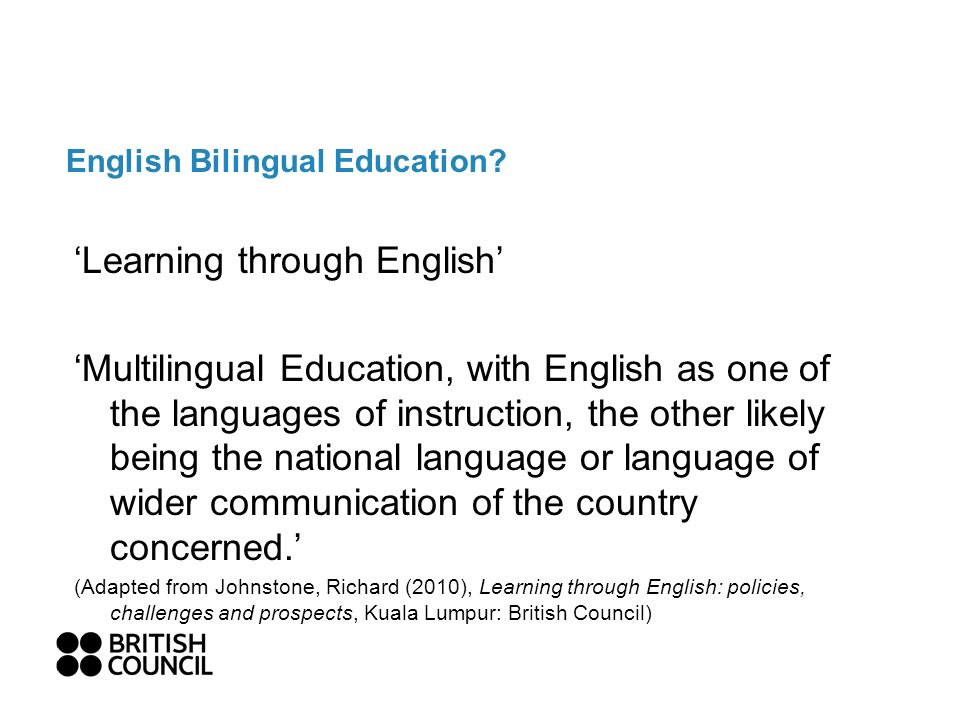 English Bilingual Education? Learning through English Multilingual Education, with English as one of the languages of instruction, the other likely be