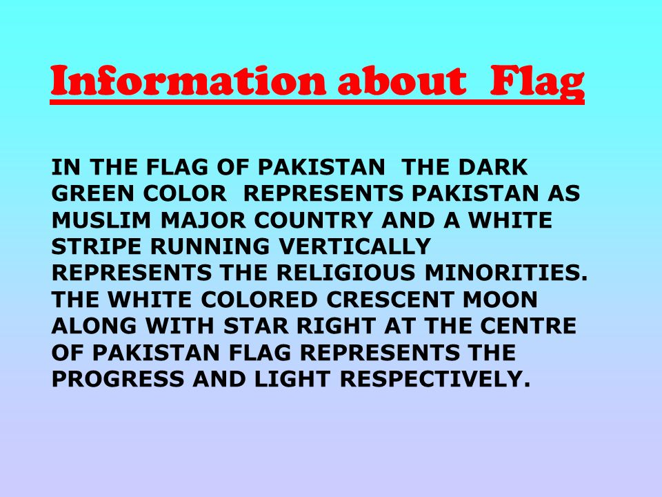 IN THE FLAG OF PAKISTAN THE DARK GREEN COLOR REPRESENTS PAKISTAN AS MUSLIM MAJOR COUNTRY AND A WHITE STRIPE RUNNING VERTICALLY REPRESENTS THE RELIGIOUS MINORITIES.
