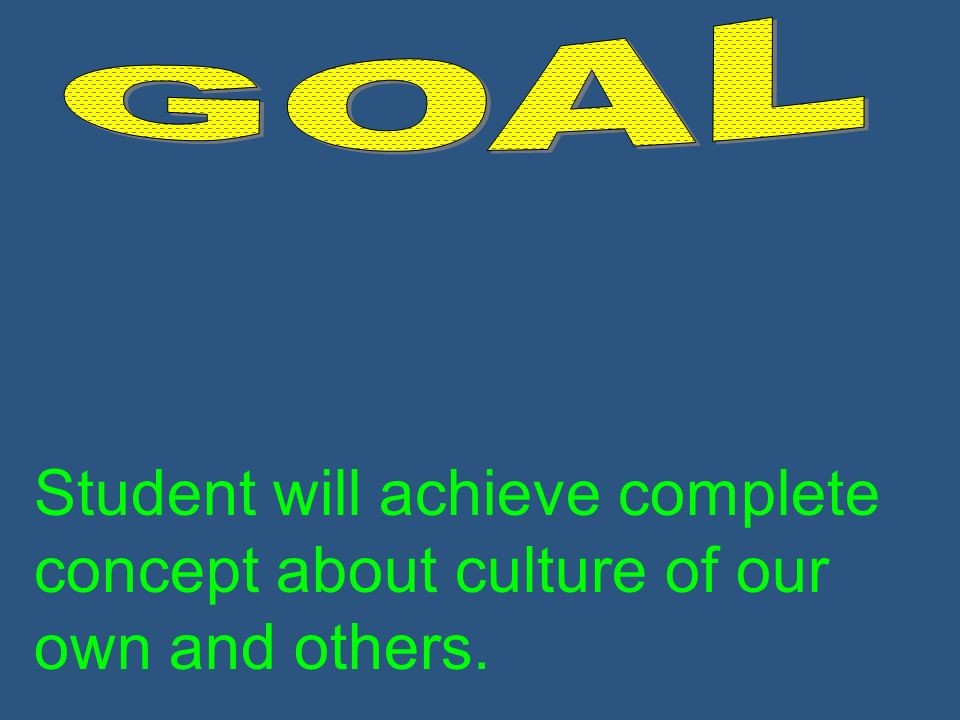 Student will achieve complete concept about culture of our own and others.