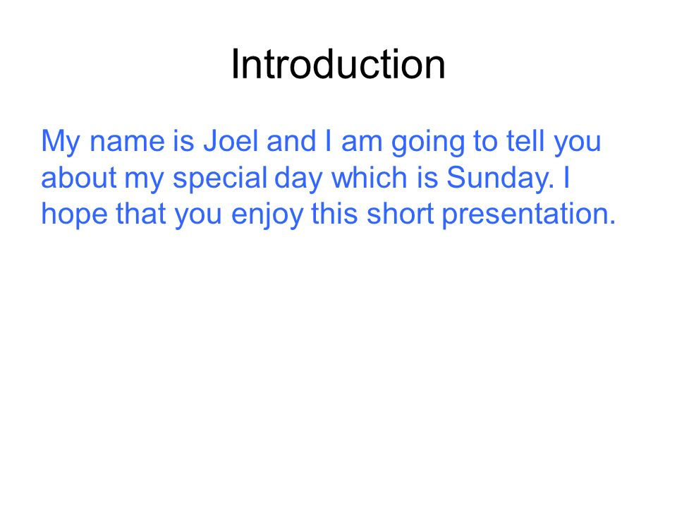 Introduction My name is Joel and I am going to tell you about my special day which is Sunday. I hope that you enjoy this short presentation.
