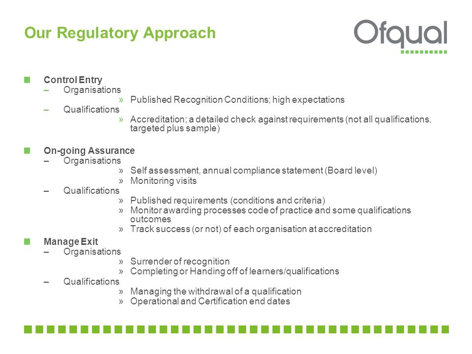 Our Regulatory Approach Control Entry –Organisations »Published Recognition Conditions; high expectations –Qualifications »Accreditation; a detailed c