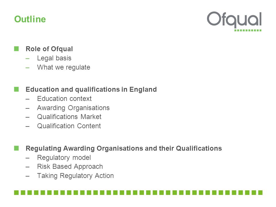 Outline Role of Ofqual –Legal basis –What we regulate Education and qualifications in England –Education context –Awarding Organisations –Qualificatio