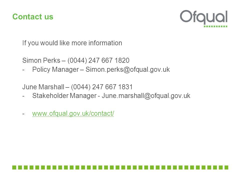 Contact us If you would like more information Simon Perks – (0044) 247 667 1820 - Policy Manager – Simon.perks@ofqual.gov.uk June Marshall – (0044) 24