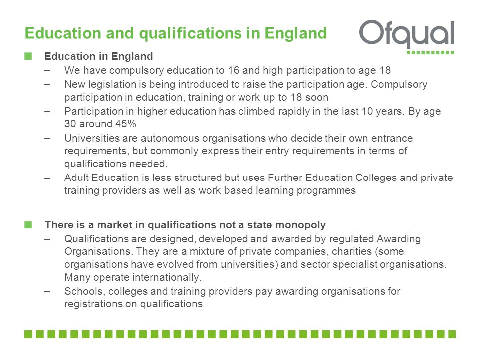 Education and qualifications in England Education in England –We have compulsory education to 16 and high participation to age 18 –New legislation is