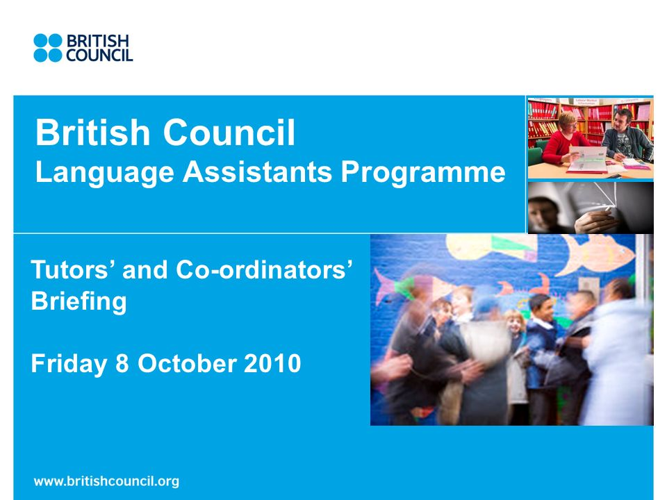 British Council Language Assistants Programme Tutors and Co-ordinators Briefing Friday 8 October 2010