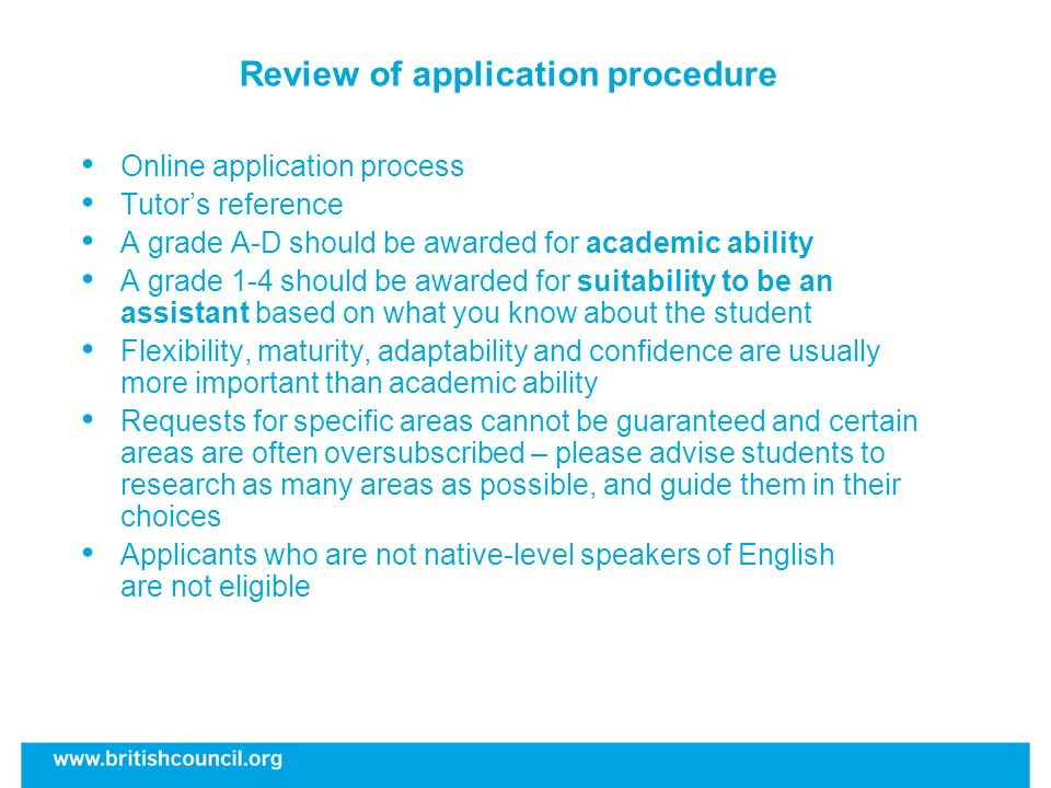 Review of application procedure Online application process Tutors reference A grade A-D should be awarded for academic ability A grade 1-4 should be awarded for suitability to be an assistant based on what you know about the student Flexibility, maturity, adaptability and confidence are usually more important than academic ability Requests for specific areas cannot be guaranteed and certain areas are often oversubscribed – please advise students to research as many areas as possible, and guide them in their choices Applicants who are not native-level speakers of English are not eligible