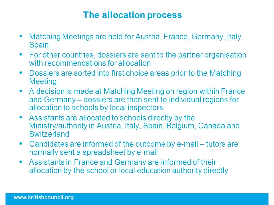 The allocation process Matching Meetings are held for Austria, France, Germany, Italy, Spain For other countries, dossiers are sent to the partner organisation with recommendations for allocation Dossiers are sorted into first choice areas prior to the Matching Meeting A decision is made at Matching Meeting on region within France and Germany – dossiers are then sent to individual regions for allocation to schools by local inspectors Assistants are allocated to schools directly by the Ministry/authority in Austria, Italy, Spain, Belgium, Canada and Switzerland Candidates are informed of the outcome by e-mail – tutors are normally sent a spreadsheet by e-mail Assistants in France and Germany are informed of their allocation by the school or local education authority directly