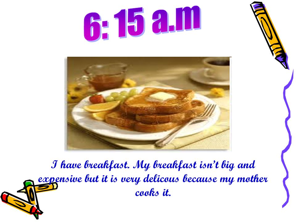 I have breakfast. My breakfast isnt big and expensive but it is very delicous because my mother cooks it.