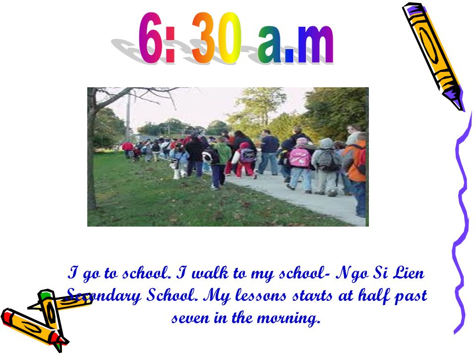 I go to school. I walk to my school- Ngo Si Lien Secondary School. My lessons starts at half past seven in the morning.