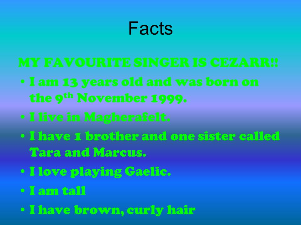 Facts MY FAVOURITE SINGER IS CEZARR!. I am 13 years old and was born on the 9 th November