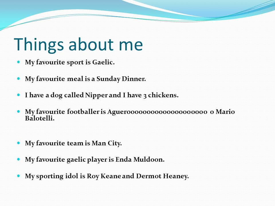 Things about me My favourite sport is Gaelic. My favourite meal is a Sunday Dinner. I have a dog called Nipper and I have 3 chickens. My favourite foo