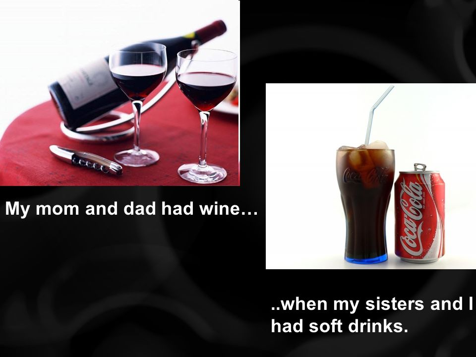 My mom and dad had wine…..when my sisters and I had soft drinks.