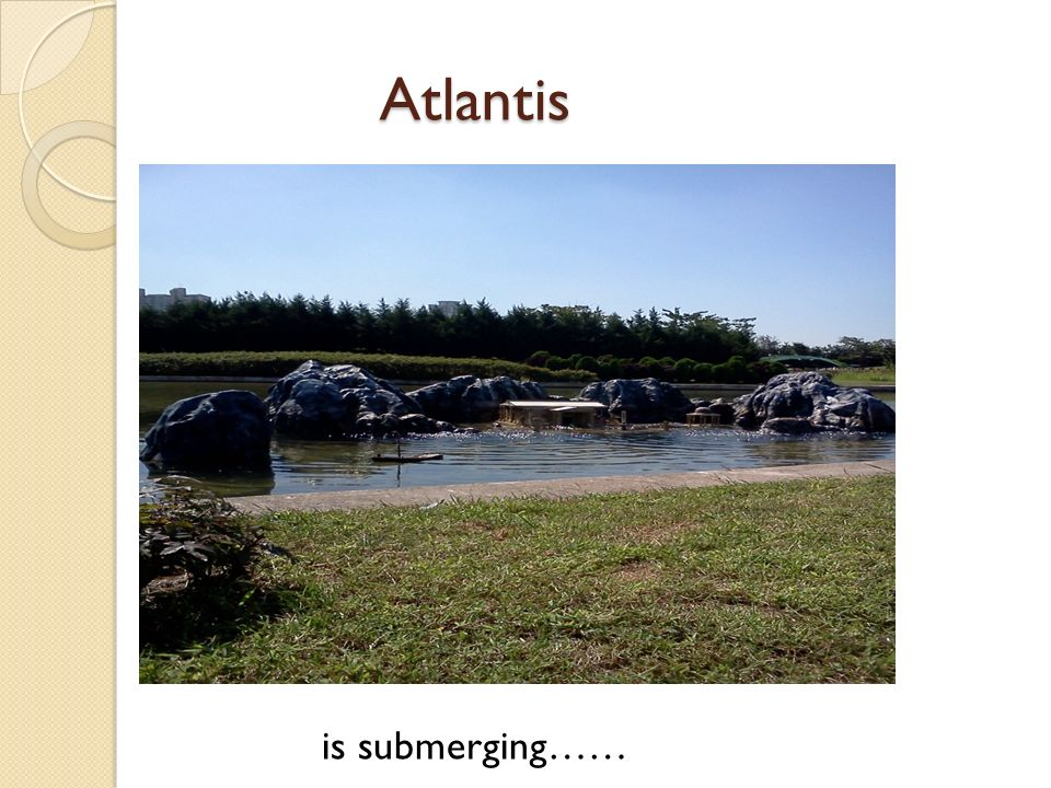Atlantis Atlantis is submerging……