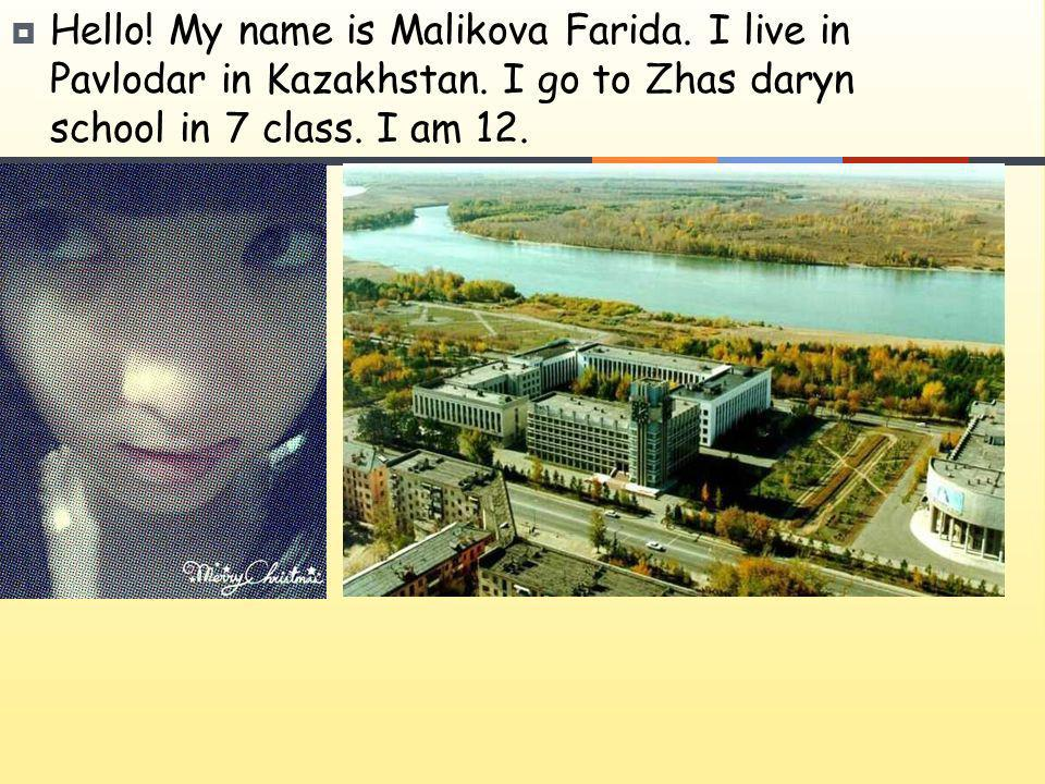 Hello! My name is Malikova Farida. I live in Pavlodar in Kazakhstan. I go to Zhas daryn school in 7 class. I am 12.