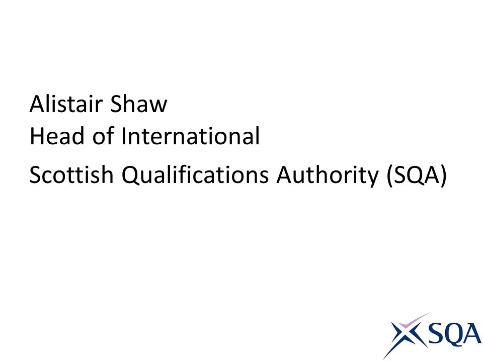 Alistair Shaw Head of International Scottish Qualifications Authority (SQA)
