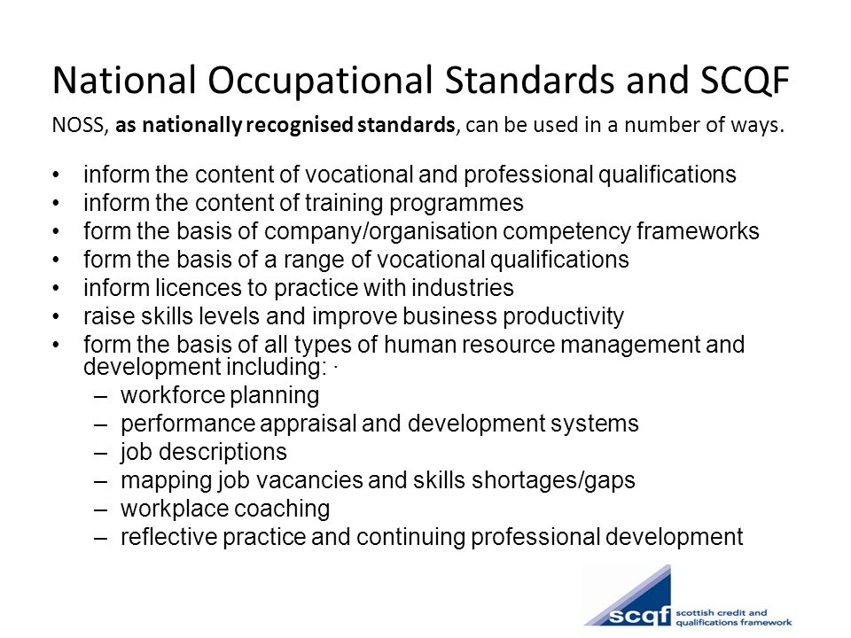 National Occupational Standards and SCQF NOSS, as nationally recognised standards, can be used in a number of ways. inform the content of vocational a