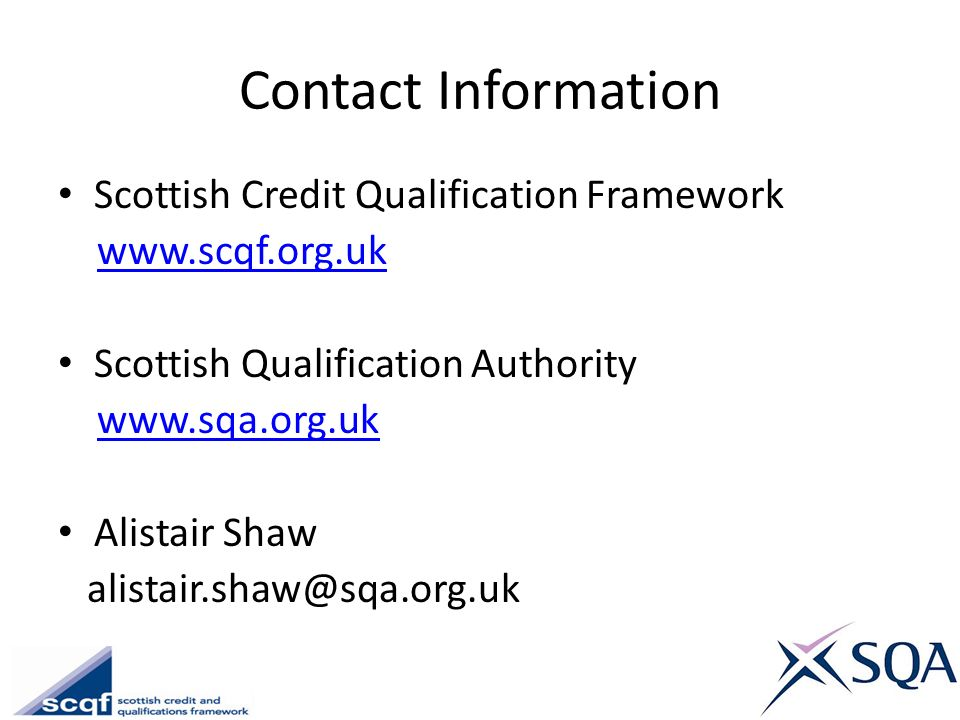 Contact Information Scottish Credit Qualification Framework www.scqf.org.uk Scottish Qualification Authority www.sqa.org.uk Alistair Shaw alistair.sha