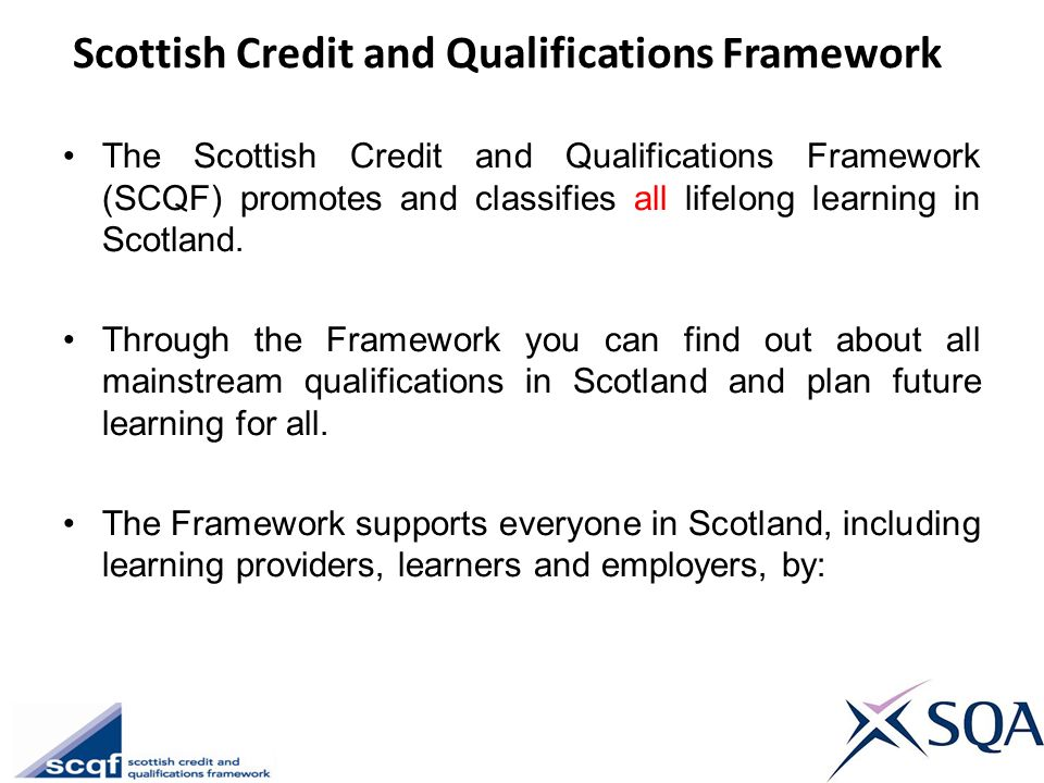 Scottish Credit and Qualifications Framework The Scottish Credit and Qualifications Framework (SCQF) promotes and classifies all lifelong learning in