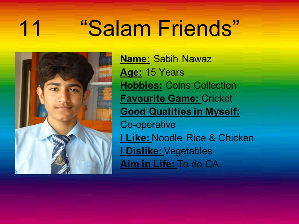 10 Assalam-o-Alikum Name: Mishal Age: 13 Years Hobbies: Cooking Favourite Game: Tennis Good Qualities in Myself: Respect for elders I Like: to play on