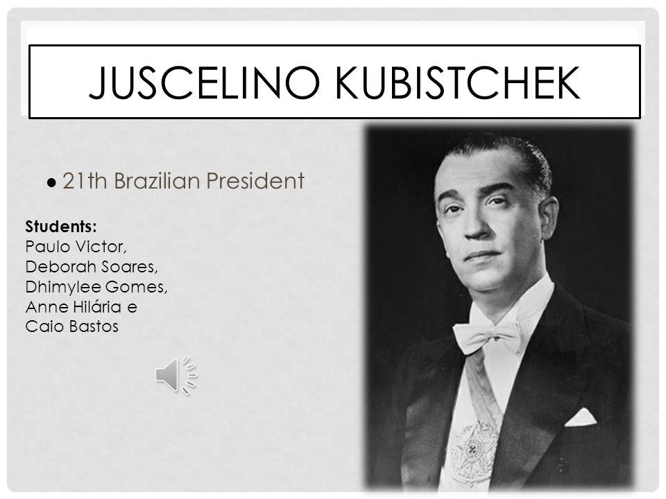 JUSCELINO KUBISTCHEK 21th Brazilian President Students: Paulo Victor, Deborah Soares, Dhimylee Gomes, Anne Hilária e Caio Bastos