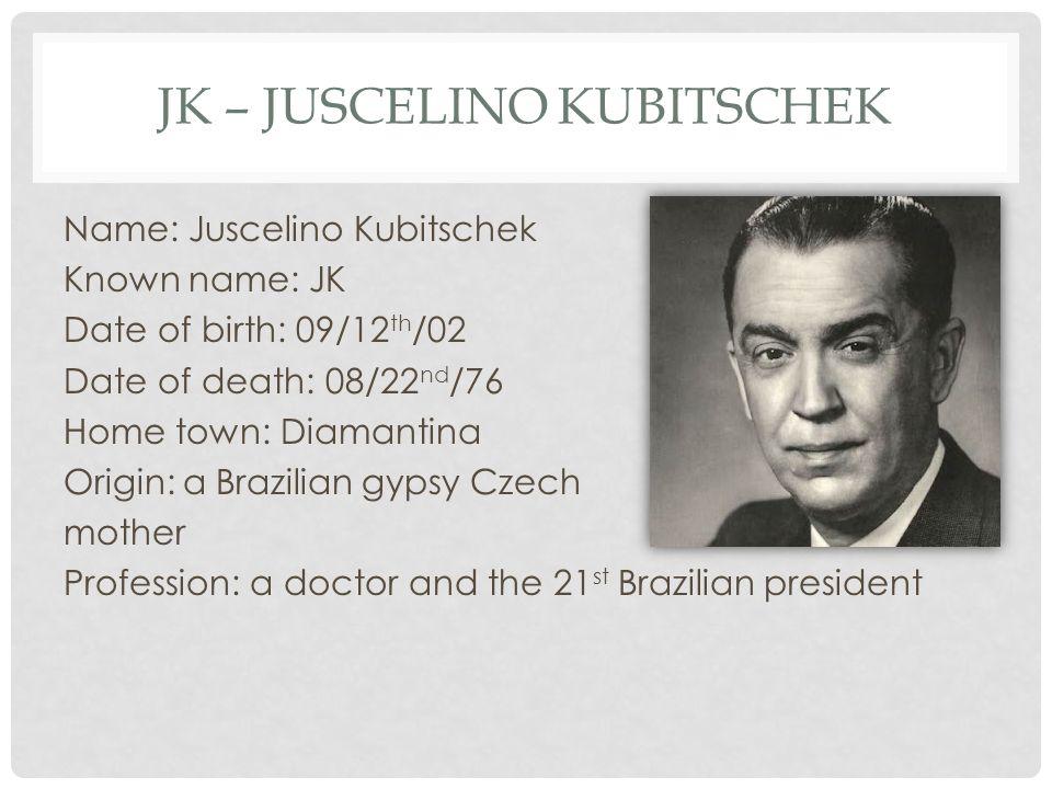 JK – JUSCELINO KUBITSCHEK Name: Juscelino Kubitschek Known name: JK Date of birth: 09/12 th /02 Date of death: 08/22 nd /76 Home town: Diamantina Origin: a Brazilian gypsy Czech mother Profession: a doctor and the 21 st Brazilian president