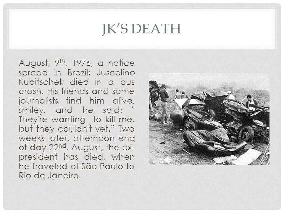 JKS DEATH August, 9 th, 1976, a notice spread in Brazil: Juscelino Kubitschek died in a bus crash.