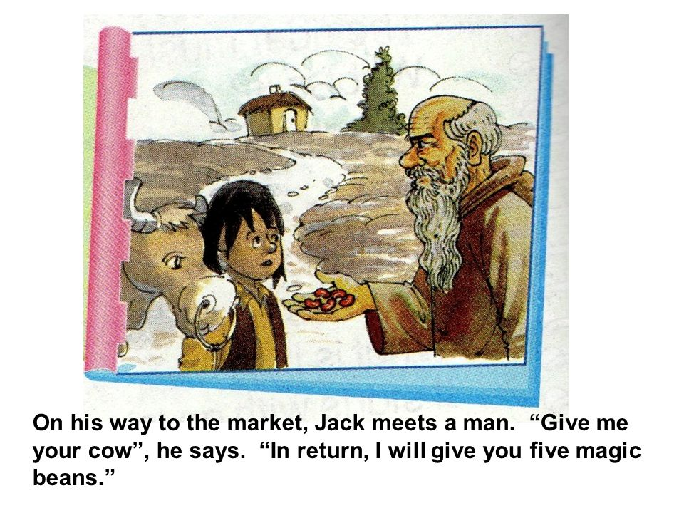 On his way to the market, Jack meets a man. Give me your cow, he says. In return, I will give you five magic beans.